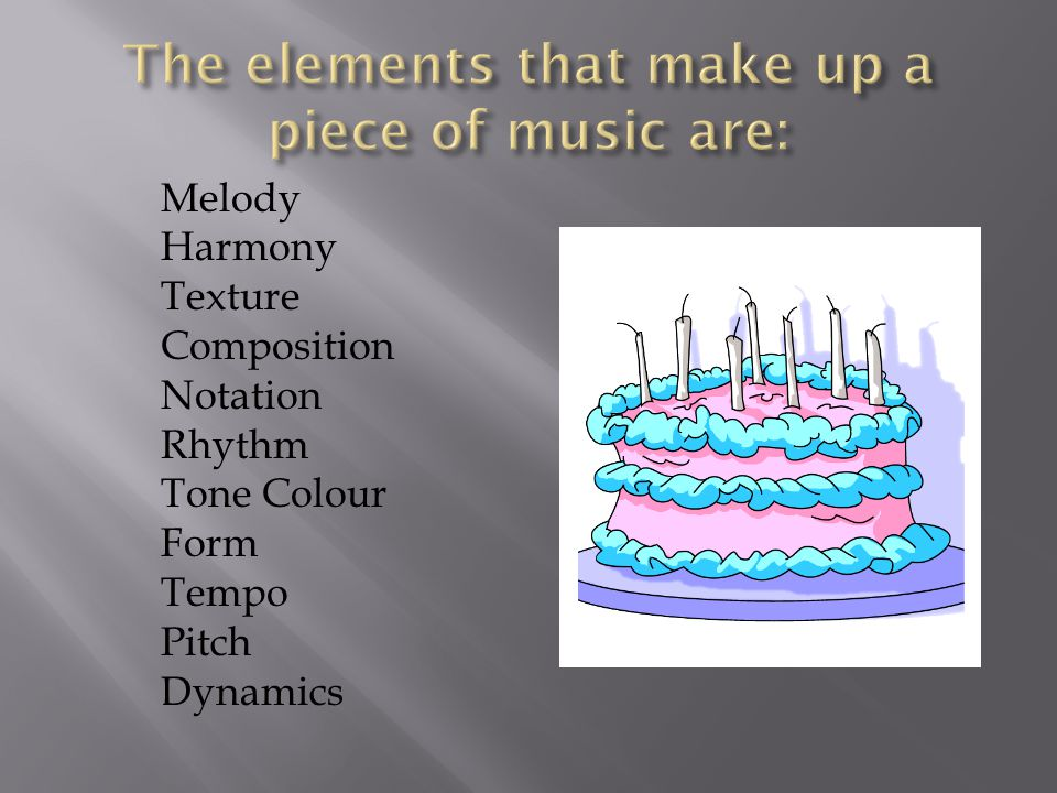 The elements that make up a piece of music are: