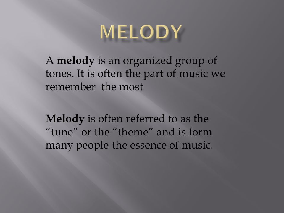 MELODY A melody is an organized group of tones. It is often the part of music we remember the most.