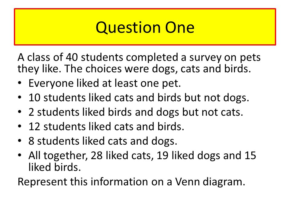 Question One A class of 40 students completed a survey on pets they like. The choices were dogs, cats and birds.