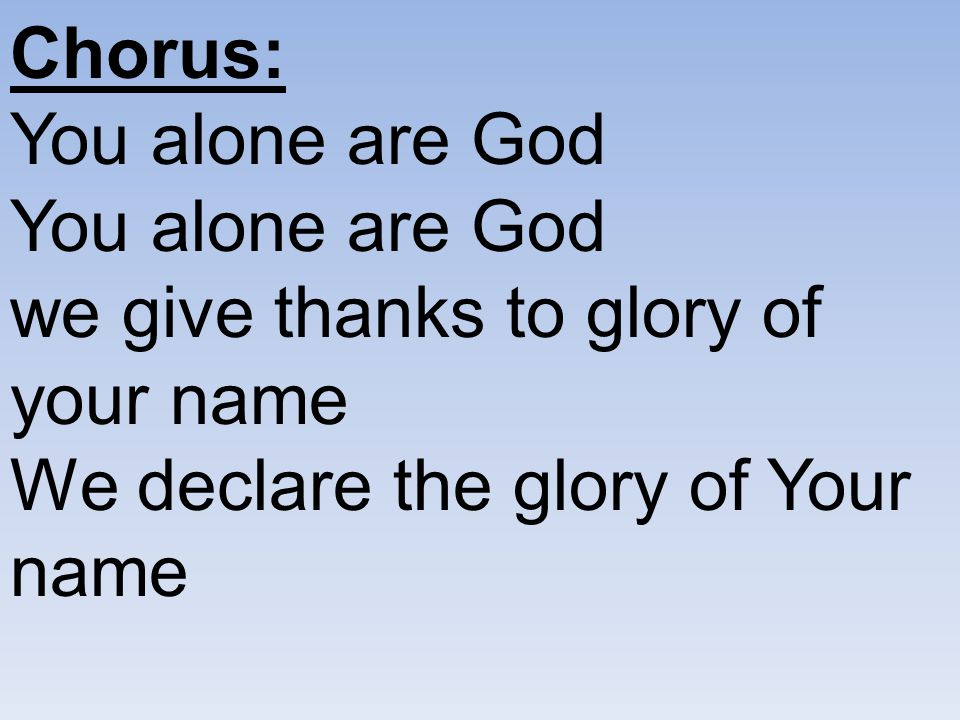 Chorus: You alone are God You alone are God we give thanks to glory of your name We declare the glory of Your name.