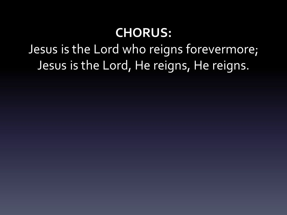 Jesus is the Lord who reigns forevermore;