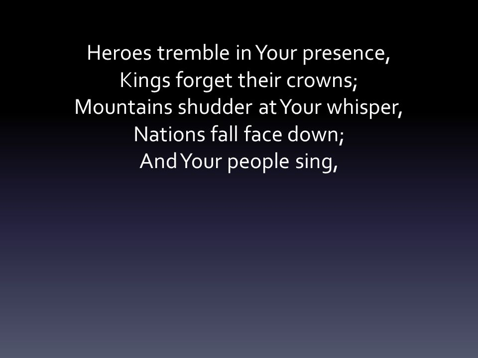 Heroes tremble in Your presence, Kings forget their crowns;