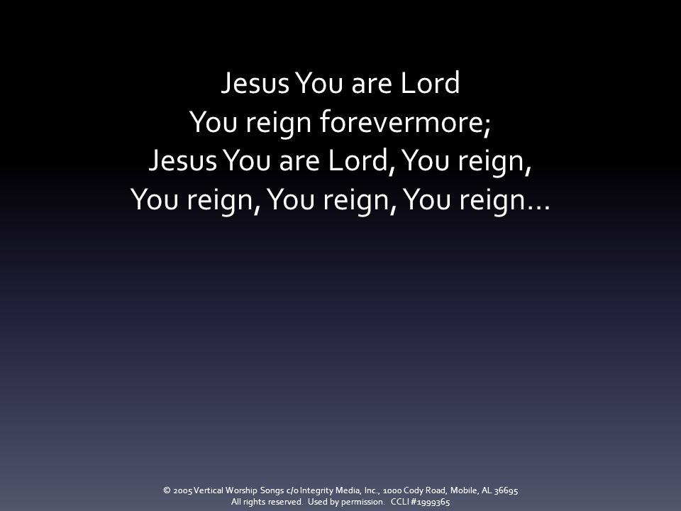 You reign forevermore; Jesus You are Lord, You reign,