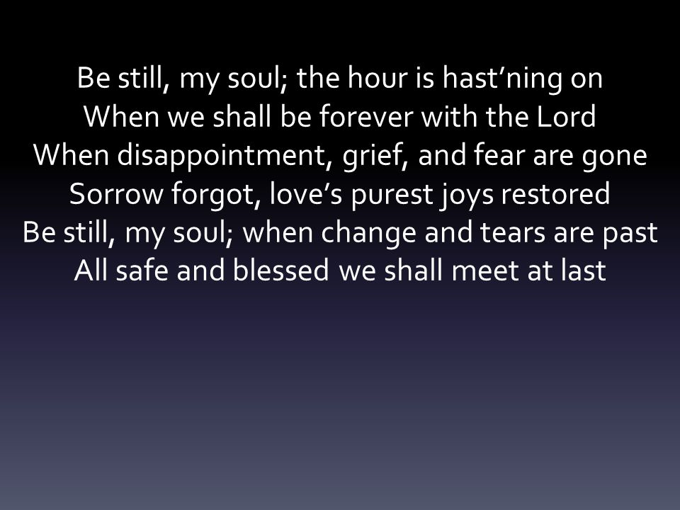 Be still, my soul; the hour is hast'ning on