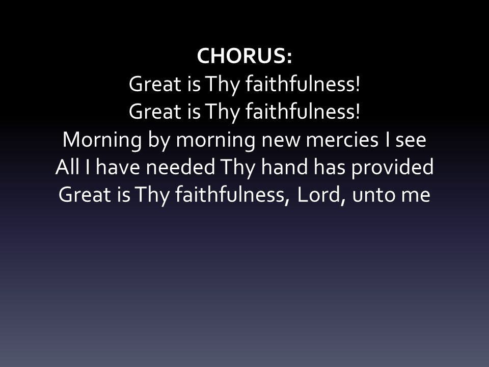 Great is Thy faithfulness! Morning by morning new mercies I see