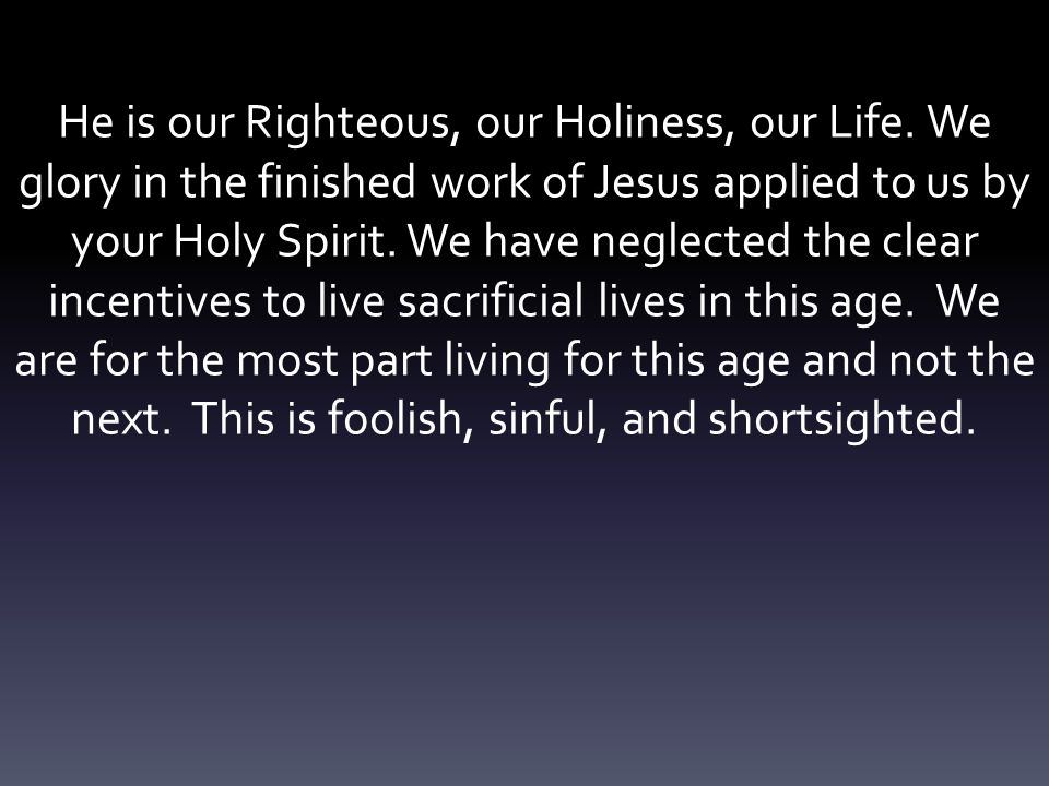 He is our Righteous, our Holiness, our Life