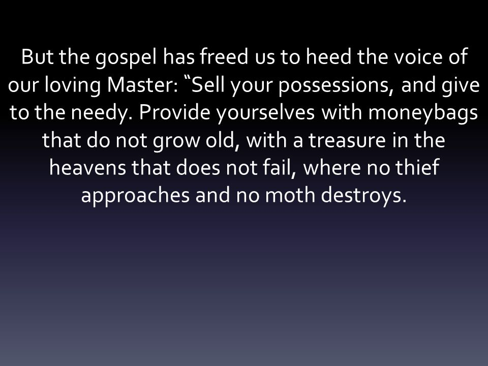 But the gospel has freed us to heed the voice of our loving Master: Sell your possessions, and give to the needy.
