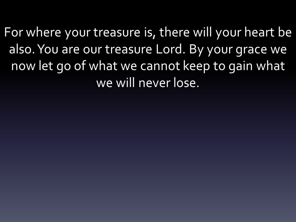 For where your treasure is, there will your heart be also