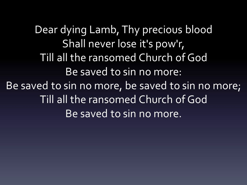 Dear dying Lamb, Thy precious blood Shall never lose it s pow r,