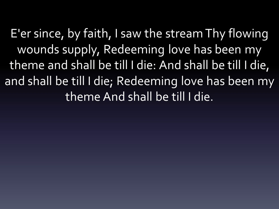 E er since, by faith, I saw the stream Thy flowing wounds supply, Redeeming love has been my theme and shall be till I die: And shall be till I die, and shall be till I die; Redeeming love has been my theme And shall be till I die.