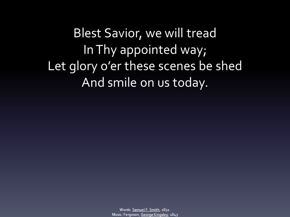 Blest Savior, we will tread In Thy appointed way; Let glory o'er these scenes be shed And smile on us today.
