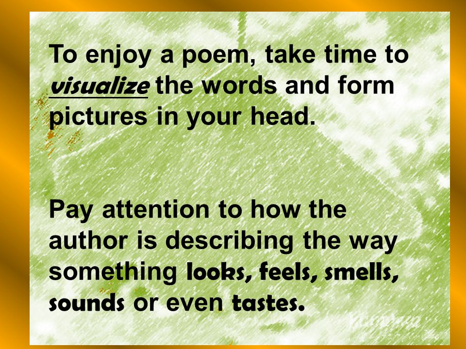 To enjoy a poem, take time to visualize the words and form pictures in your head.