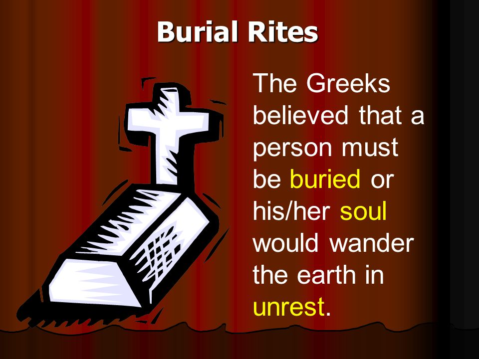 Burial Rites The Greeks believed that a person must be buried or his/her soul would wander the earth in unrest.