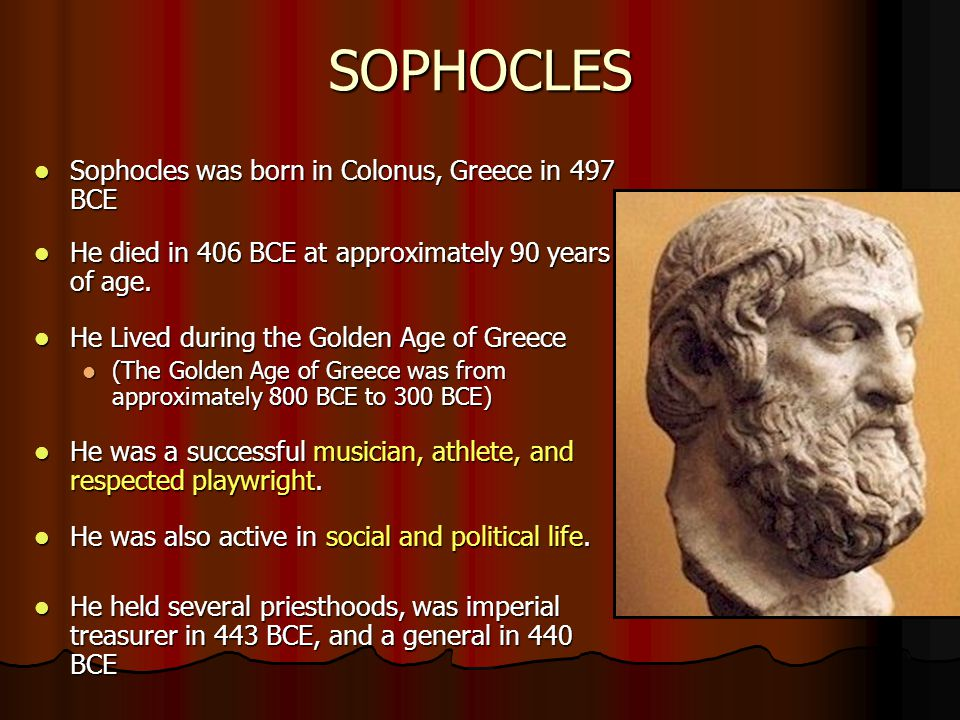 SOPHOCLES Sophocles was born in Colonus, Greece in 497 BCE