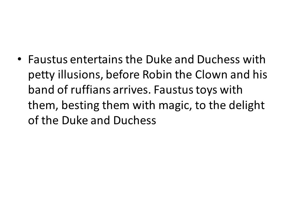 Faustus entertains the Duke and Duchess with petty illusions, before Robin the Clown and his band of ruffians arrives.