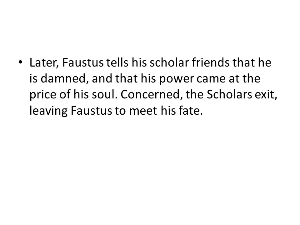 Later, Faustus tells his scholar friends that he is damned, and that his power came at the price of his soul.
