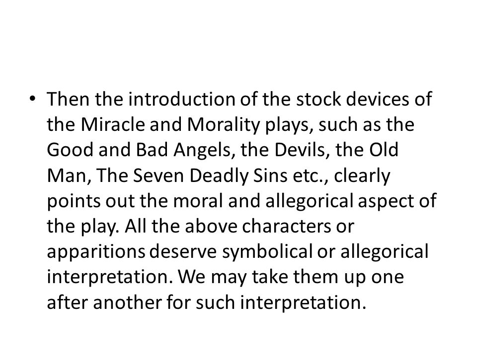 Then the introduction of the stock devices of the Miracle and Morality plays, such as the Good and Bad Angels, the Devils, the Old Man, The Seven Deadly Sins etc., clearly points out the moral and allegorical aspect of the play.