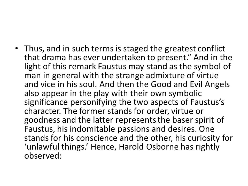 Thus, and in such terms is staged the greatest conflict that drama has ever undertaken to present. And in the light of this remark Faustus may stand as the symbol of man in general with the strange admixture of virtue and vice in his soul.