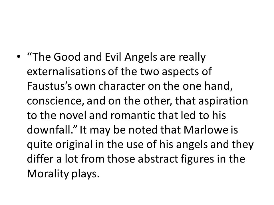 The Good and Evil Angels are really externalisations of the two aspects of Faustus's own character on the one hand, conscience, and on the other, that aspiration to the novel and romantic that led to his downfall. It may be noted that Marlowe is quite original in the use of his angels and they differ a lot from those abstract figures in the Morality plays.