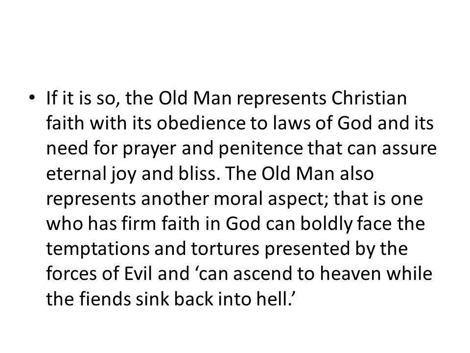 If it is so, the Old Man represents Christian faith with its obedience to laws of God and its need for prayer and penitence that can assure eternal joy and bliss.