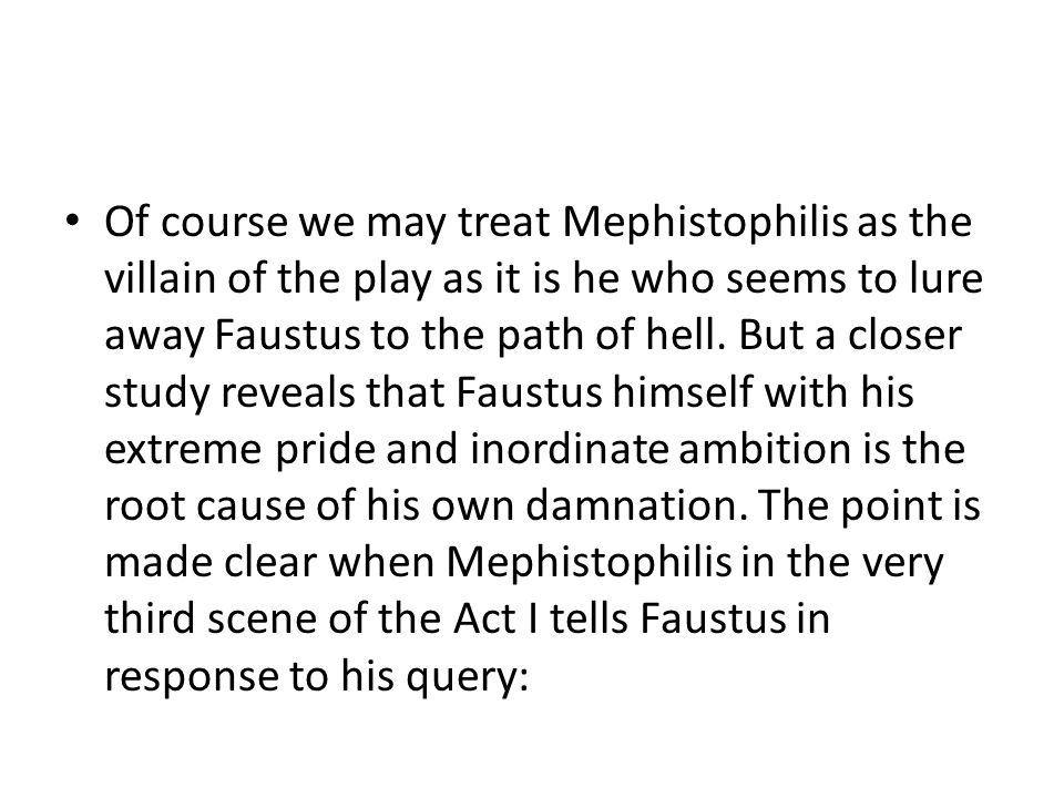 Of course we may treat Mephistophilis as the villain of the play as it is he who seems to lure away Faustus to the path of hell.