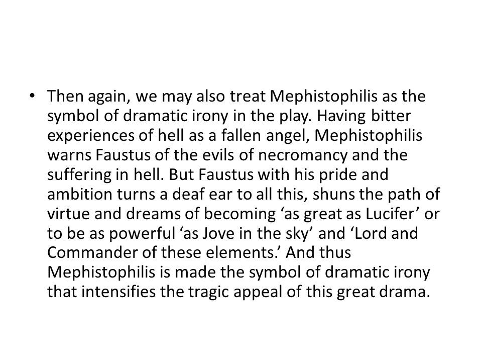 Then again, we may also treat Mephistophilis as the symbol of dramatic irony in the play.