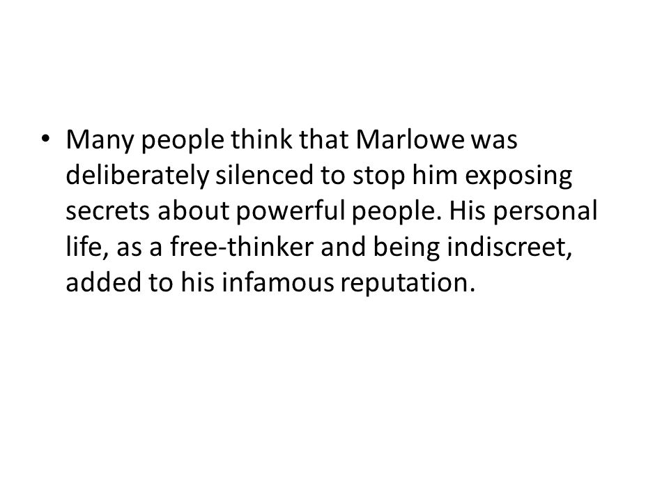 Many people think that Marlowe was deliberately silenced to stop him exposing secrets about powerful people.