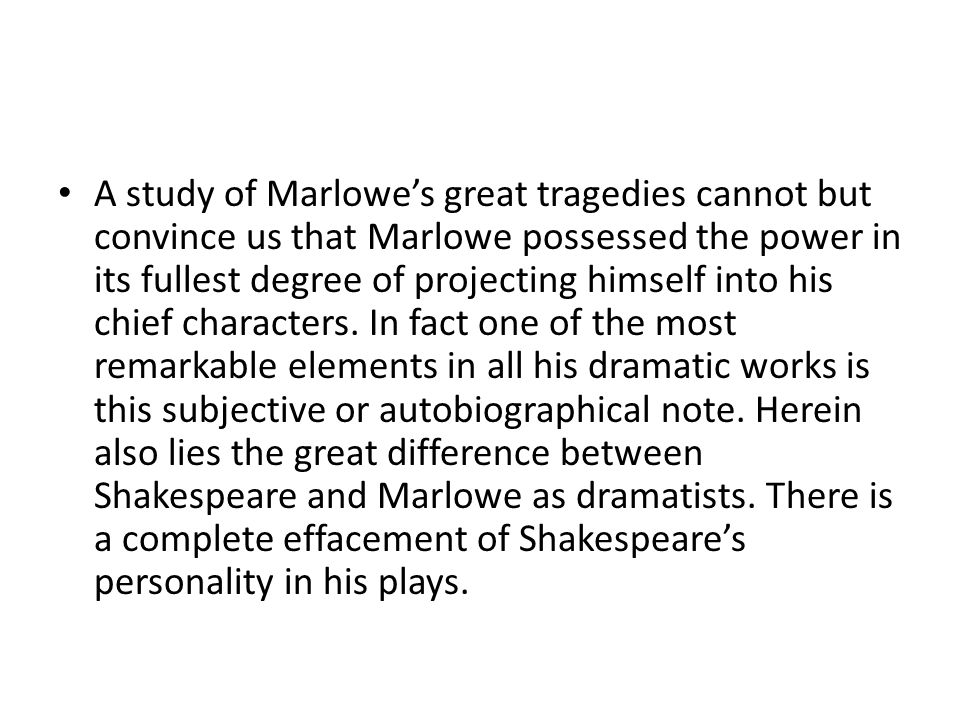 A study of Marlowe's great tragedies cannot but convince us that Marlowe possessed the power in its fullest degree of projecting himself into his chief characters.