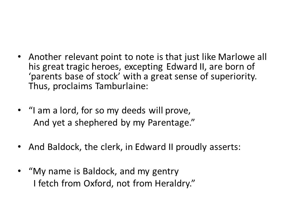 Another relevant point to note is that just like Marlowe all his great tragic heroes, excepting Edward II, are born of 'parents base of stock' with a great sense of superiority. Thus, proclaims Tamburlaine: