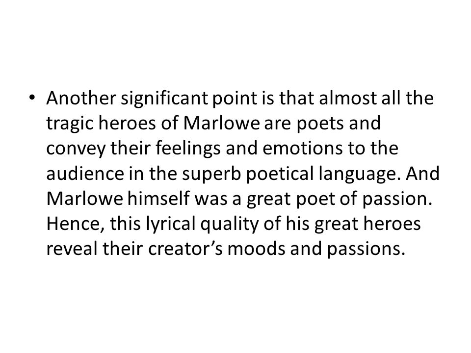 Another significant point is that almost all the tragic heroes of Marlowe are poets and convey their feelings and emotions to the audience in the superb poetical language.