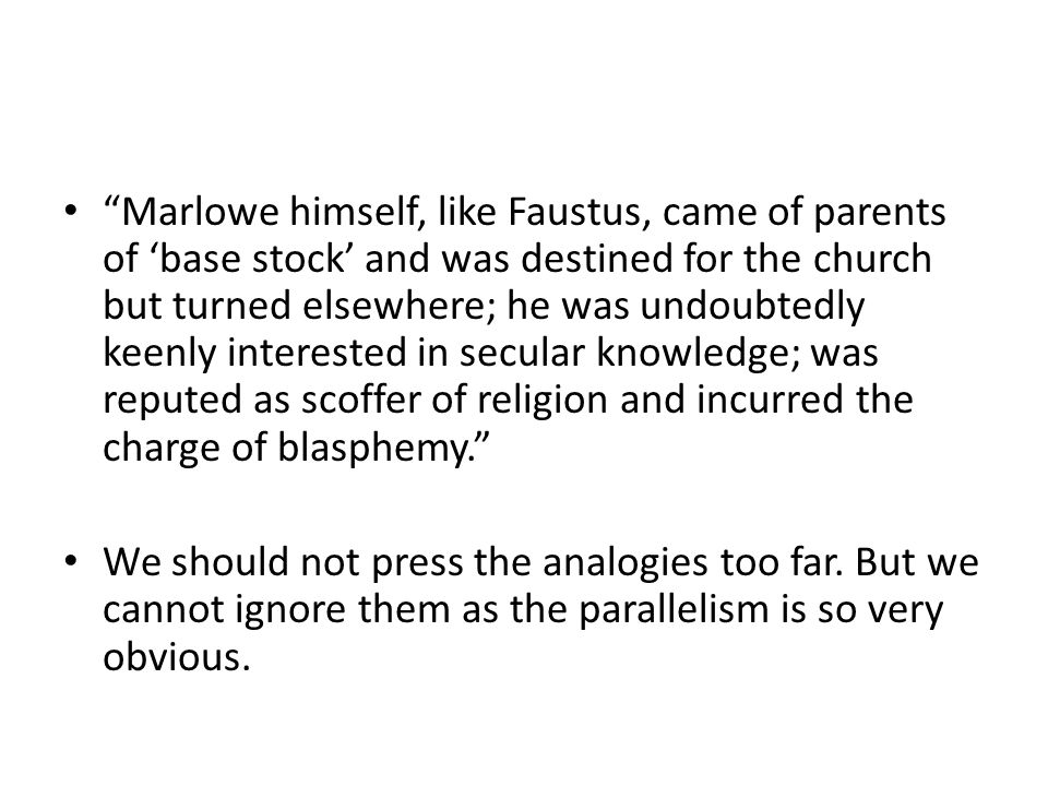 Marlowe himself, like Faustus, came of parents of 'base stock' and was destined for the church but turned elsewhere; he was undoubtedly keenly interested in secular knowledge; was reputed as scoffer of religion and incurred the charge of blasphemy.