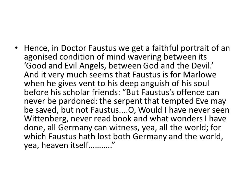 Hence, in Doctor Faustus we get a faithful portrait of an agonised condition of mind wavering between its 'Good and Evil Angels, between God and the Devil.' And it very much seems that Faustus is for Marlowe when he gives vent to his deep anguish of his soul before his scholar friends: But Faustus's offence can never be pardoned: the serpent that tempted Eve may be saved, but not Faustus....O, Would I have never seen Wittenberg, never read book and what wonders I have done, all Germany can witness, yea, all the world; for which Faustus hath lost both Germany and the world, yea, heaven itself………..