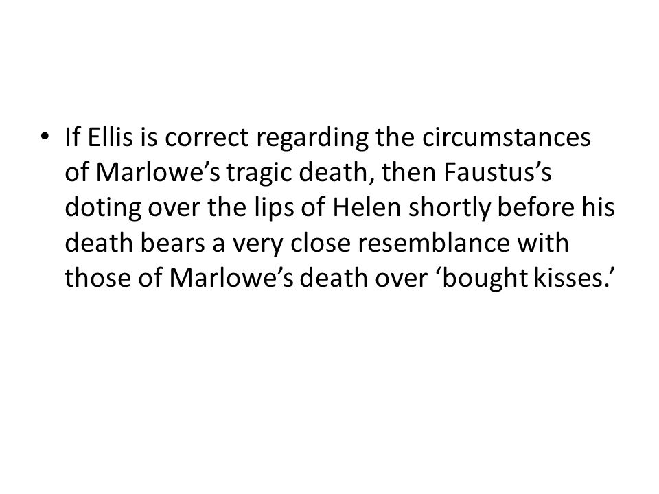 If Ellis is correct regarding the circumstances of Marlowe's tragic death, then Faustus's doting over the lips of Helen shortly before his death bears a very close resemblance with those of Marlowe's death over 'bought kisses.'