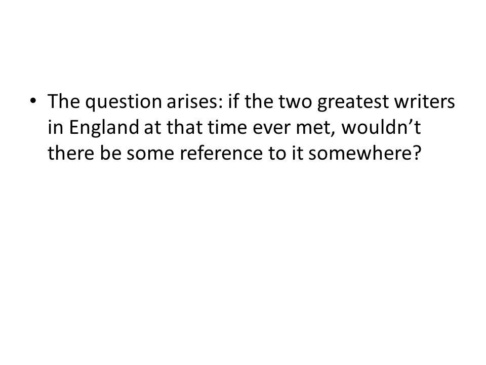 The question arises: if the two greatest writers in England at that time ever met, wouldn't there be some reference to it somewhere