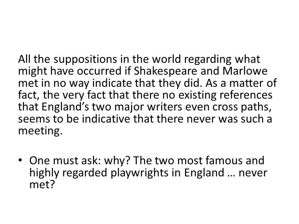 All the suppositions in the world regarding what might have occurred if Shakespeare and Marlowe met in no way indicate that they did. As a matter of fact, the very fact that there no existing references that England's two major writers even cross paths, seems to be indicative that there never was such a meeting.