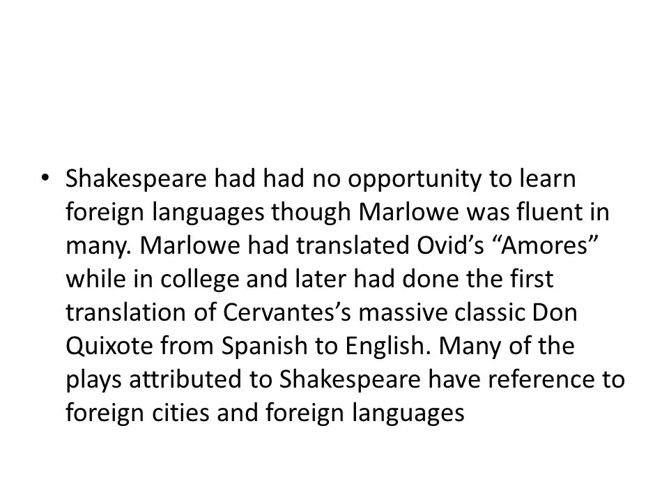Shakespeare had had no opportunity to learn foreign languages though Marlowe was fluent in many.