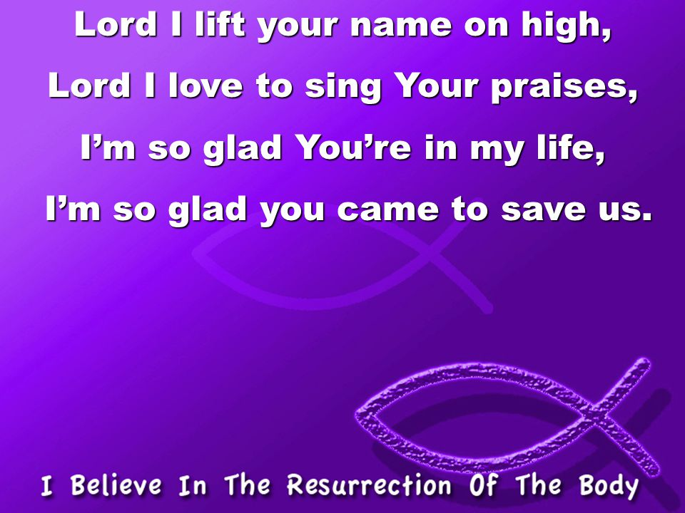 Lord I lift your name on high, Lord I love to sing Your praises,