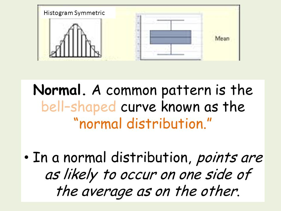 Histogram Symmetric Normal. A common pattern is the bell–shaped curve known as the normal distribution.