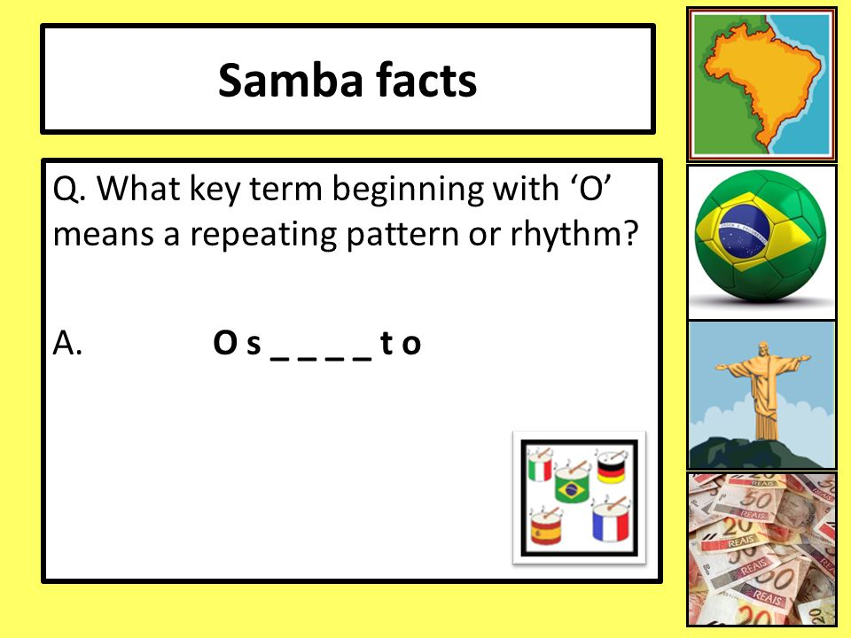 Samba facts Q. What key term beginning with 'O' means a repeating pattern or rhythm A. O s _ _ _ _ t o.