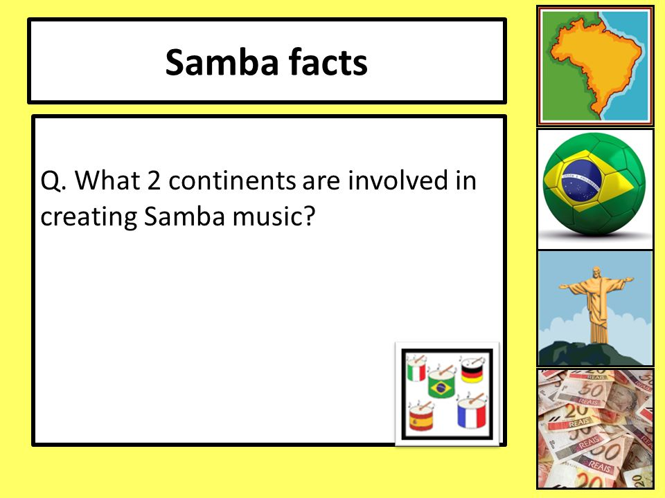 Samba facts Q. What 2 continents are involved in creating Samba music