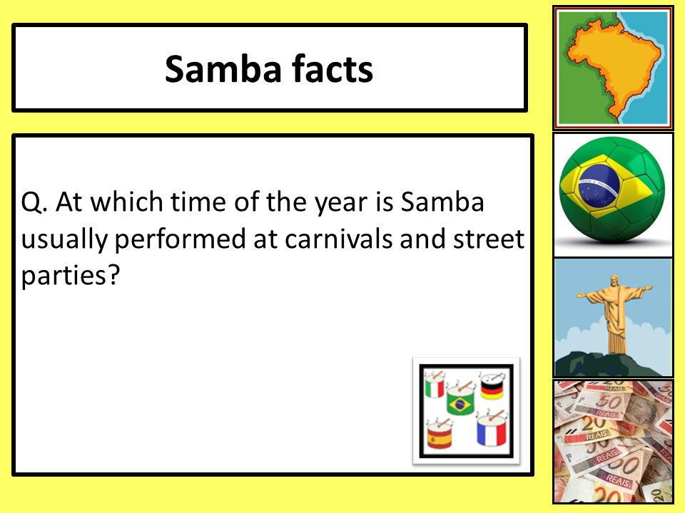 Samba facts Q. At which time of the year is Samba usually performed at carnivals and street parties
