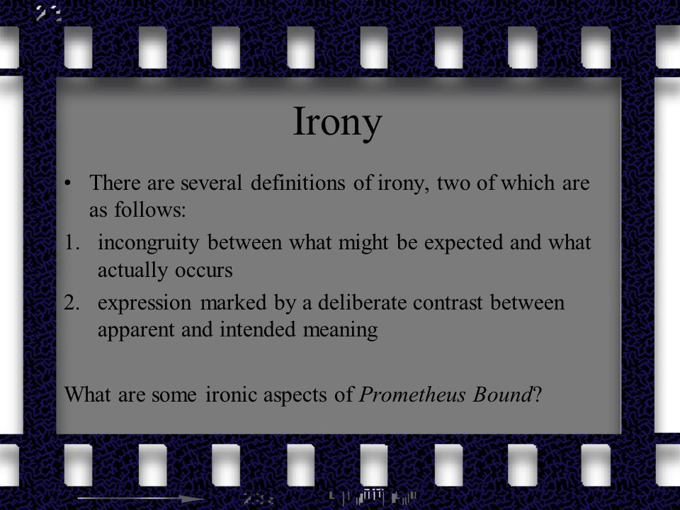 Irony There are several definitions of irony, two of which are as follows: incongruity between what might be expected and what actually occurs.