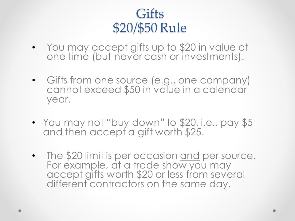 Gifts $20/$50 Rule You may accept gifts up to $20 in value at one time (but never cash or investments).