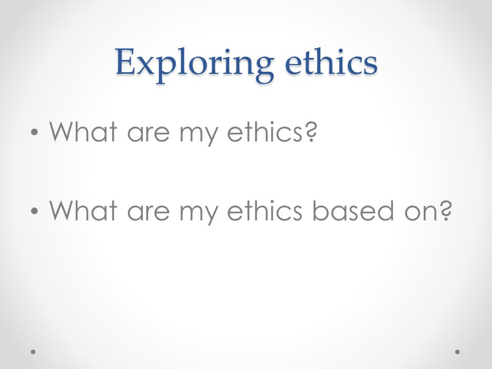 Exploring ethics What are my ethics What are my ethics based on