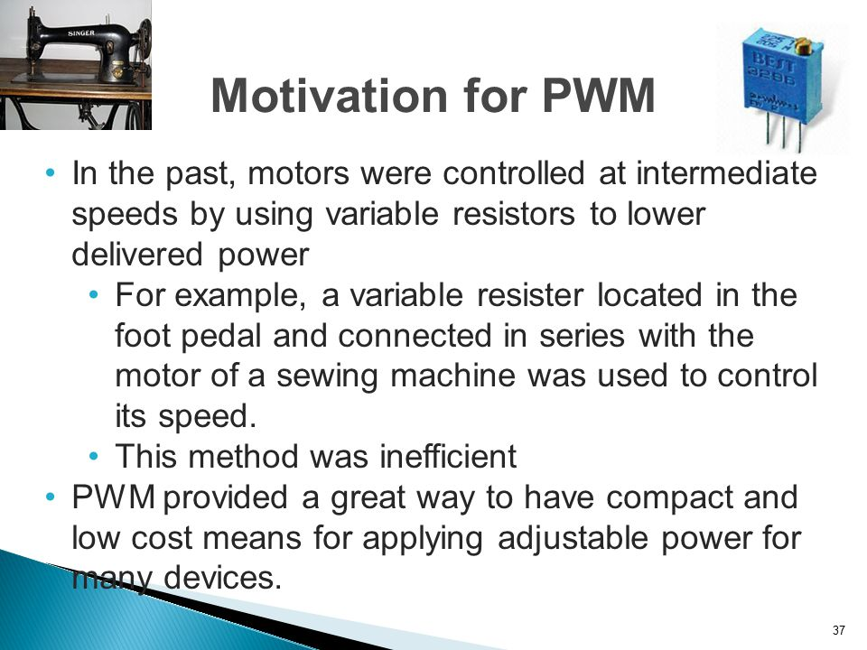 Motivation for PWM In the past, motors were controlled at intermediate speeds by using variable resistors to lower delivered power.