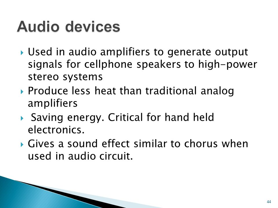 Audio devices Used in audio amplifiers to generate output signals for cellphone speakers to high-power stereo systems.