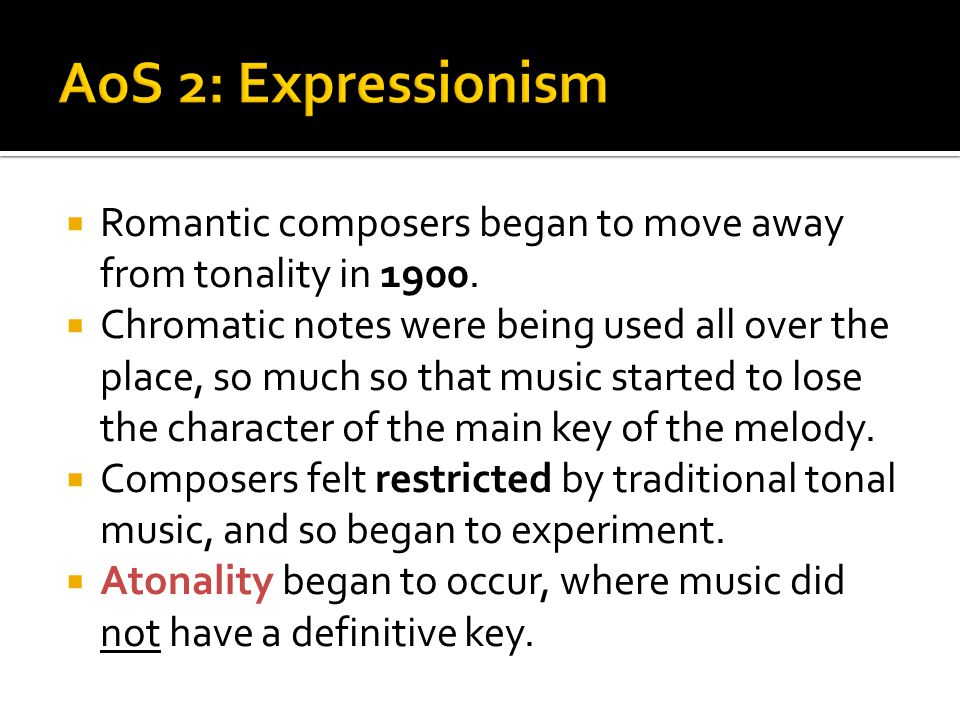 AoS 2: Expressionism Romantic composers began to move away from tonality in 1900.