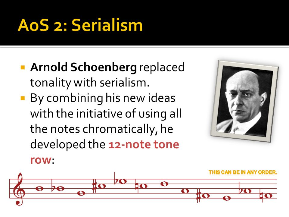 AoS 2: Serialism Arnold Schoenberg replaced tonality with serialism.
