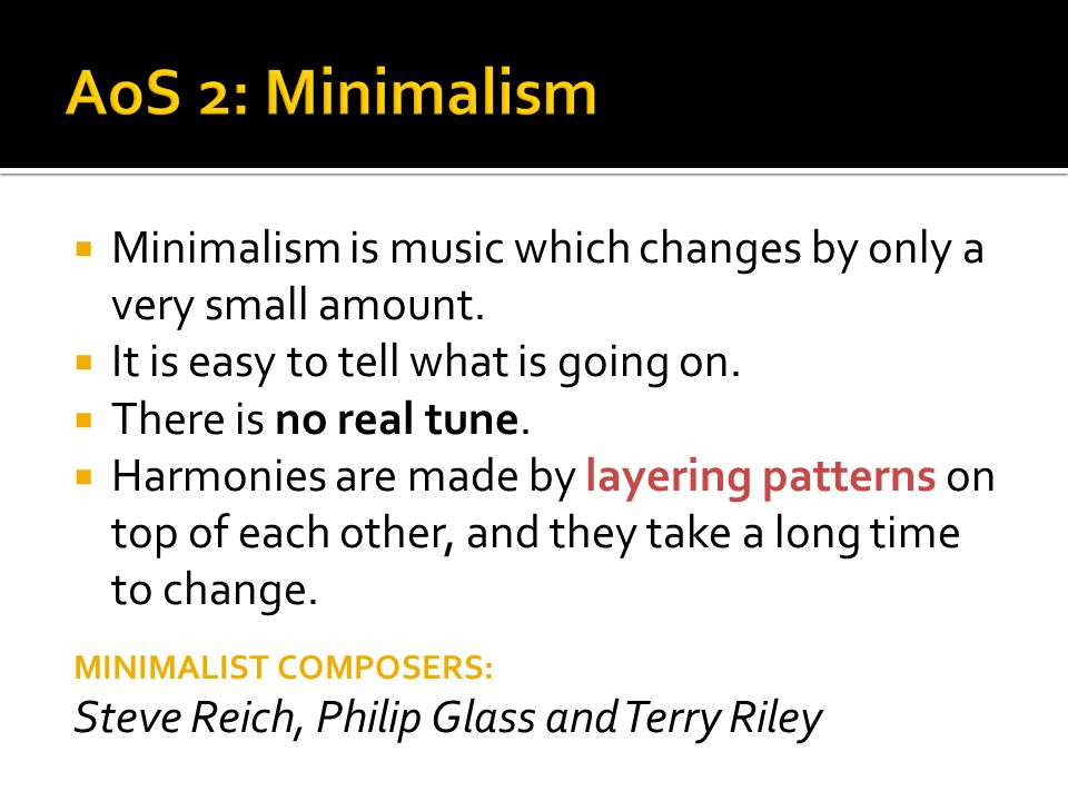 AoS 2: Minimalism Minimalism is music which changes by only a very small amount. It is easy to tell what is going on.