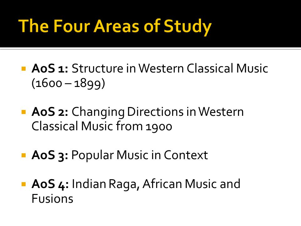 The Four Areas of Study AoS 1: Structure in Western Classical Music (1600 – 1899) AoS 2: Changing Directions in Western Classical Music from 1900.